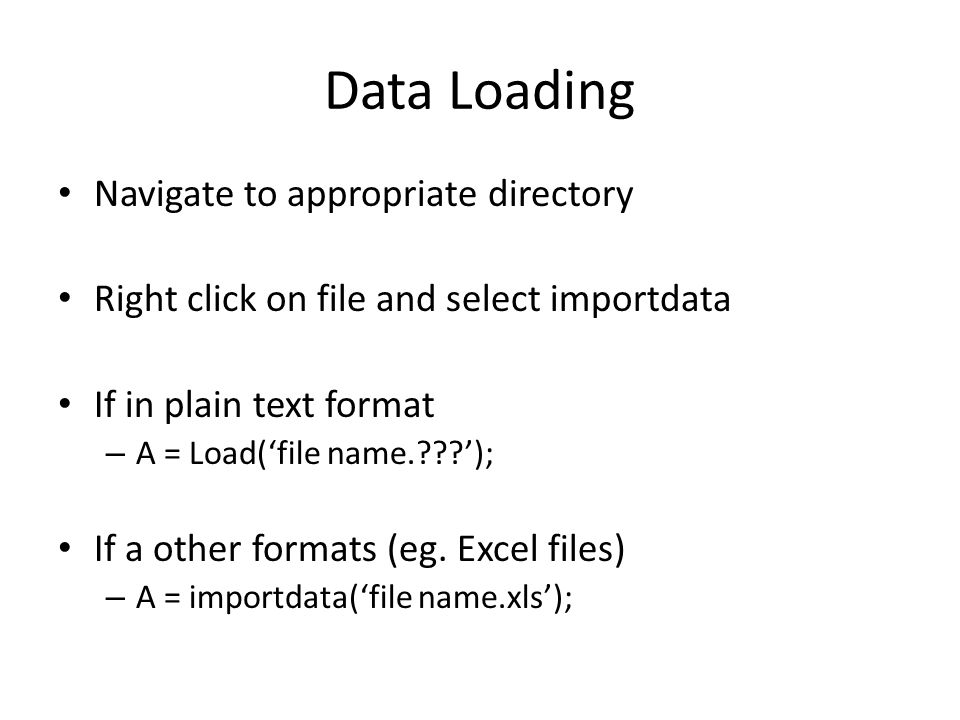 Data Loading Navigate to appropriate directory Right click on file and select importdata If in plain text format – A = Load('file name.???'); If a oth