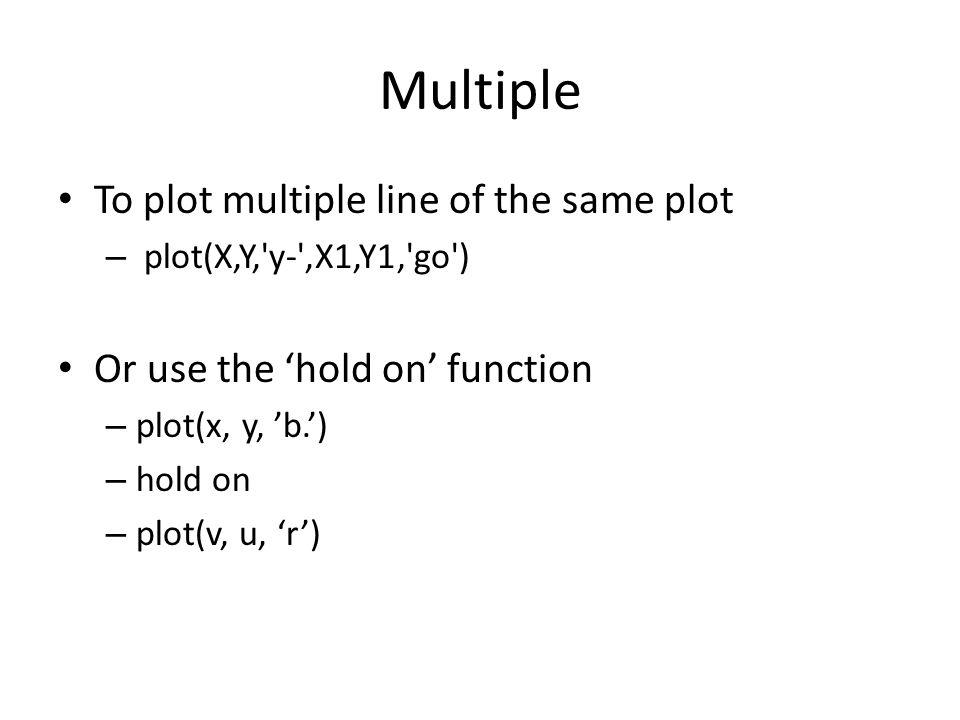 Multiple To plot multiple line of the same plot – plot(X,Y,'y-',X1,Y1,'go') Or use the 'hold on' function – plot(x, y, 'b.') – hold on – plot(v, u, 'r