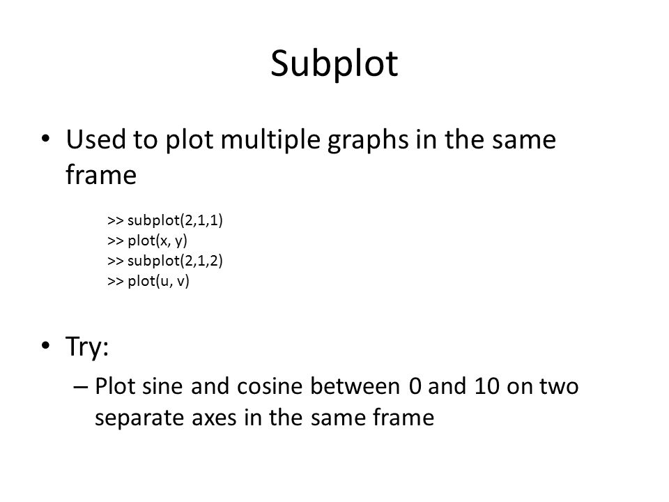 Subplot Used to plot multiple graphs in the same frame Try: – Plot sine and cosine between 0 and 10 on two separate axes in the same frame >> subplot(