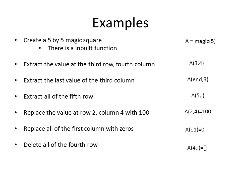 Examples Create a 5 by 5 magic square There is a inbuilt function Extract the value at the third row, fourth column Extract the last value of the thir