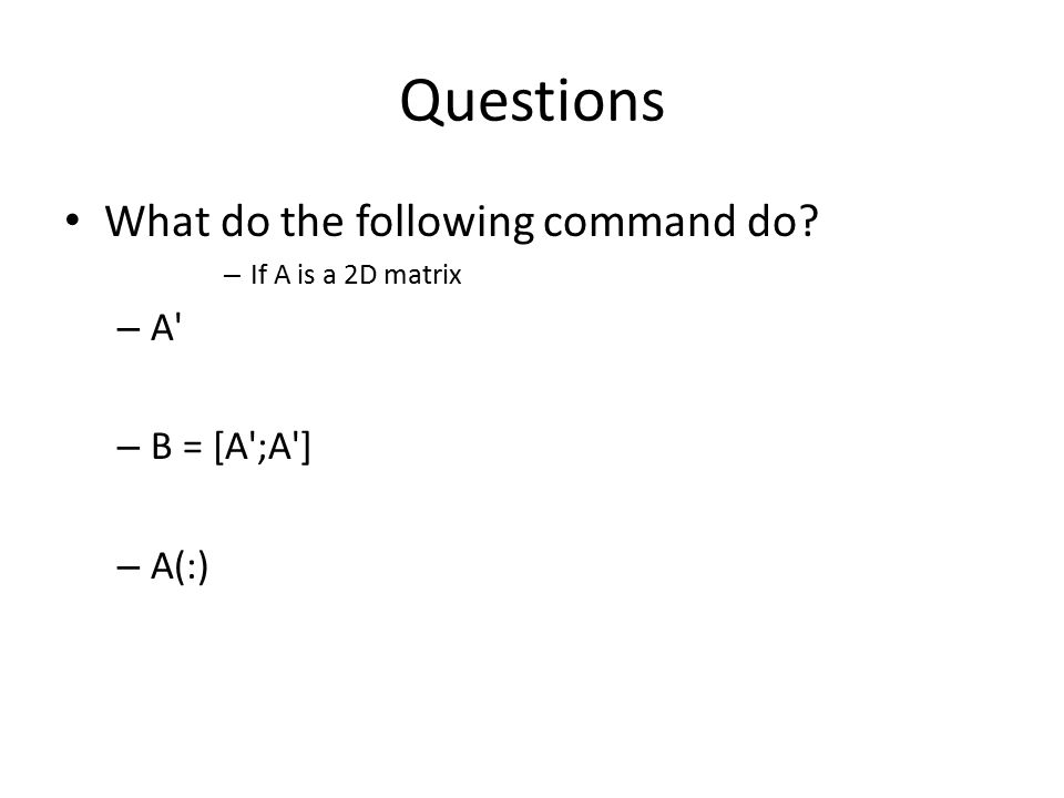 Questions What do the following command do? – If A is a 2D matrix – A' – B = [A';A'] – A(:)