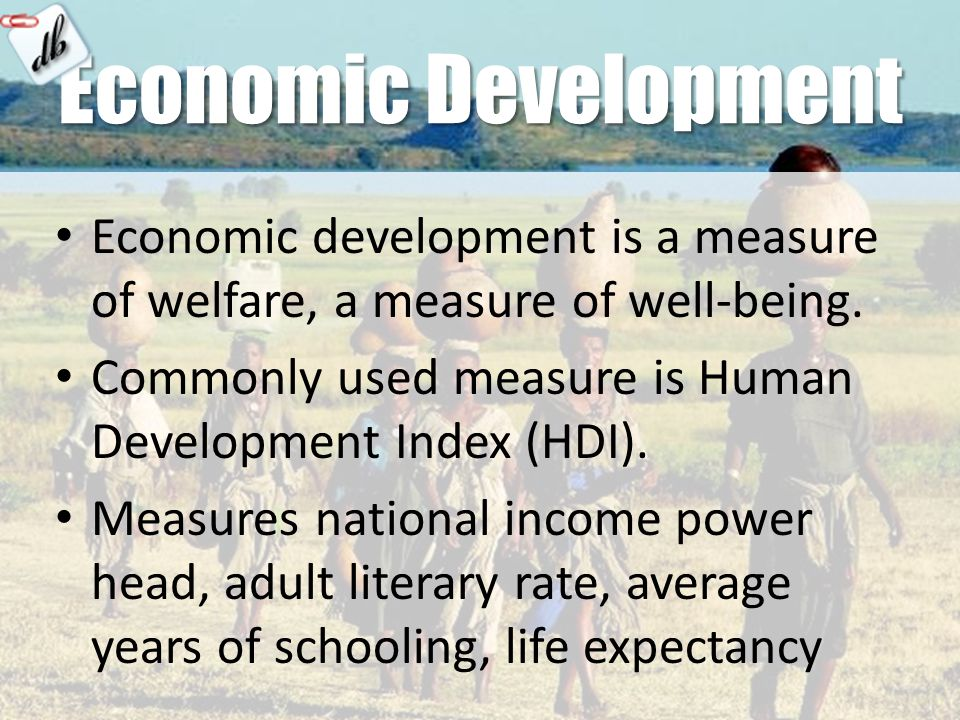 Economic Development Economic development is a measure of welfare, a measure of well-being.
