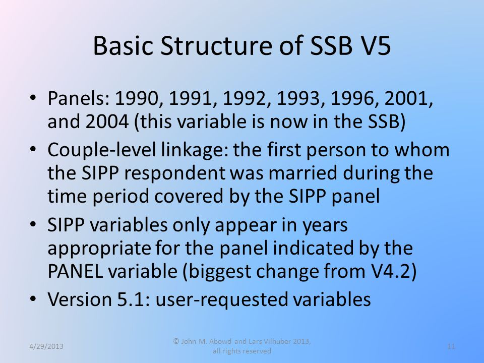 Basic Structure of SSB V5 Panels: 1990, 1991, 1992, 1993, 1996, 2001, and 2004 (this variable is now in the SSB) Couple-level linkage: the first person to whom the SIPP respondent was married during the time period covered by the SIPP panel SIPP variables only appear in years appropriate for the panel indicated by the PANEL variable (biggest change from V4.2) Version 5.1: user-requested variables 4/29/2013 © John M.