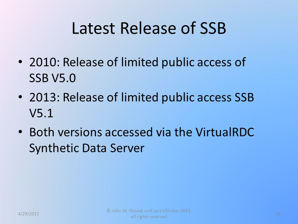 Latest Release of SSB 2010: Release of limited public access of SSB V5.0 2013: Release of limited public access SSB V5.1 Both versions accessed via the VirtualRDC Synthetic Data Server 4/29/2013 © John M.