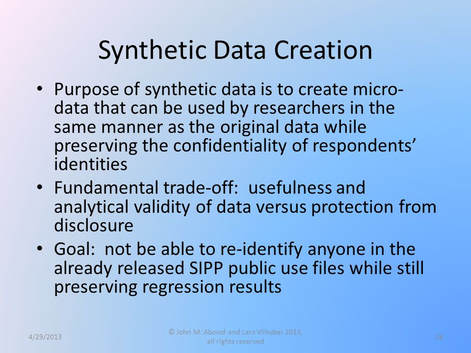 Synthetic Data Creation Purpose of synthetic data is to create micro- data that can be used by researchers in the same manner as the original data while preserving the confidentiality of respondents' identities Fundamental trade-off: usefulness and analytical validity of data versus protection from disclosure Goal: not be able to re-identify anyone in the already released SIPP public use files while still preserving regression results 4/29/2013 © John M.
