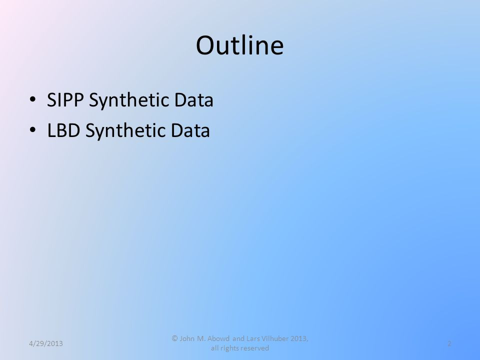 Outline SIPP Synthetic Data LBD Synthetic Data 4/29/2013 © John M. Abowd and Lars Vilhuber 2013, all rights reserved 2