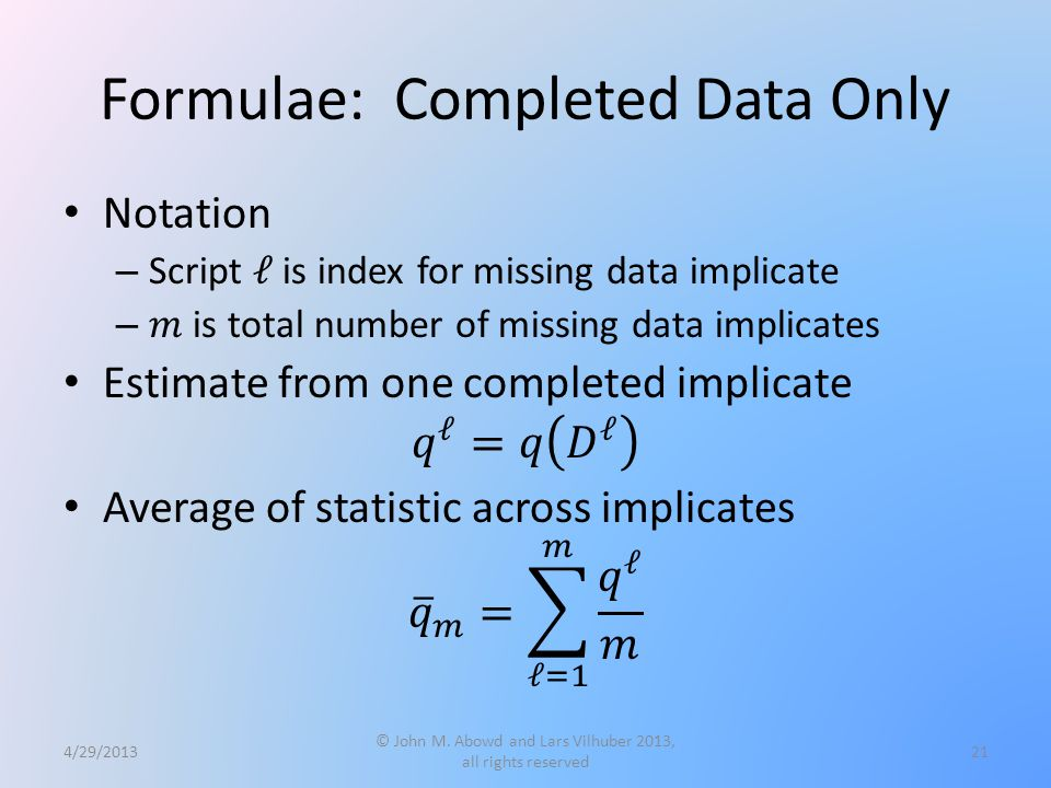 Formulae: Completed Data Only 4/29/2013 © John M. Abowd and Lars Vilhuber 2013, all rights reserved 21