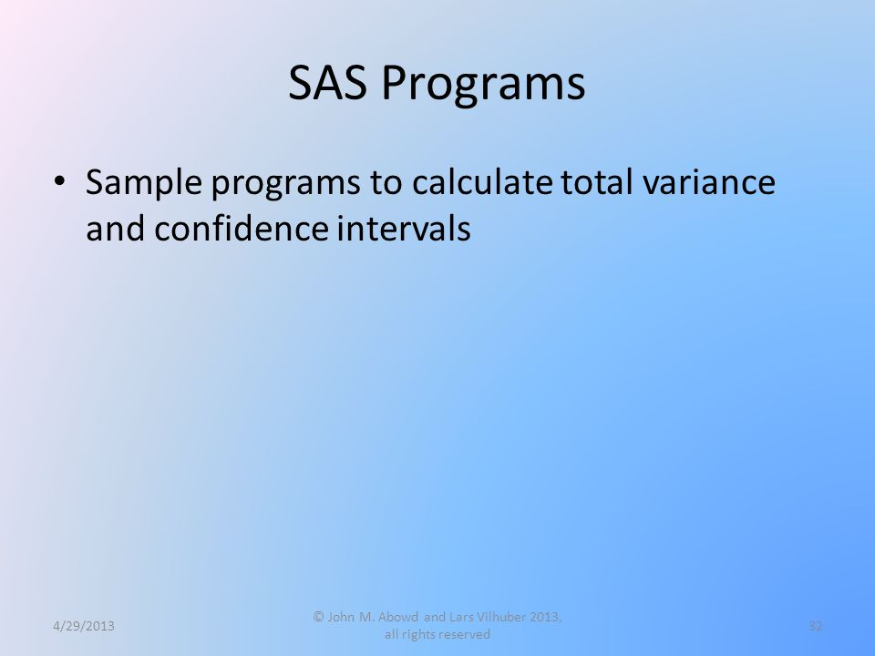 SAS Programs Sample programs to calculate total variance and confidence intervals 4/29/2013 © John M. Abowd and Lars Vilhuber 2013, all rights reserve