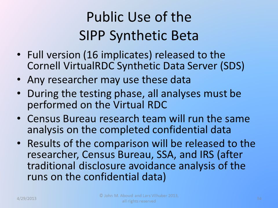 Public Use of the SIPP Synthetic Beta Full version (16 implicates) released to the Cornell VirtualRDC Synthetic Data Server (SDS) Any researcher may use these data During the testing phase, all analyses must be performed on the Virtual RDC Census Bureau research team will run the same analysis on the completed confidential data Results of the comparison will be released to the researcher, Census Bureau, SSA, and IRS (after traditional disclosure avoidance analysis of the runs on the confidential data) 4/29/2013 © John M.