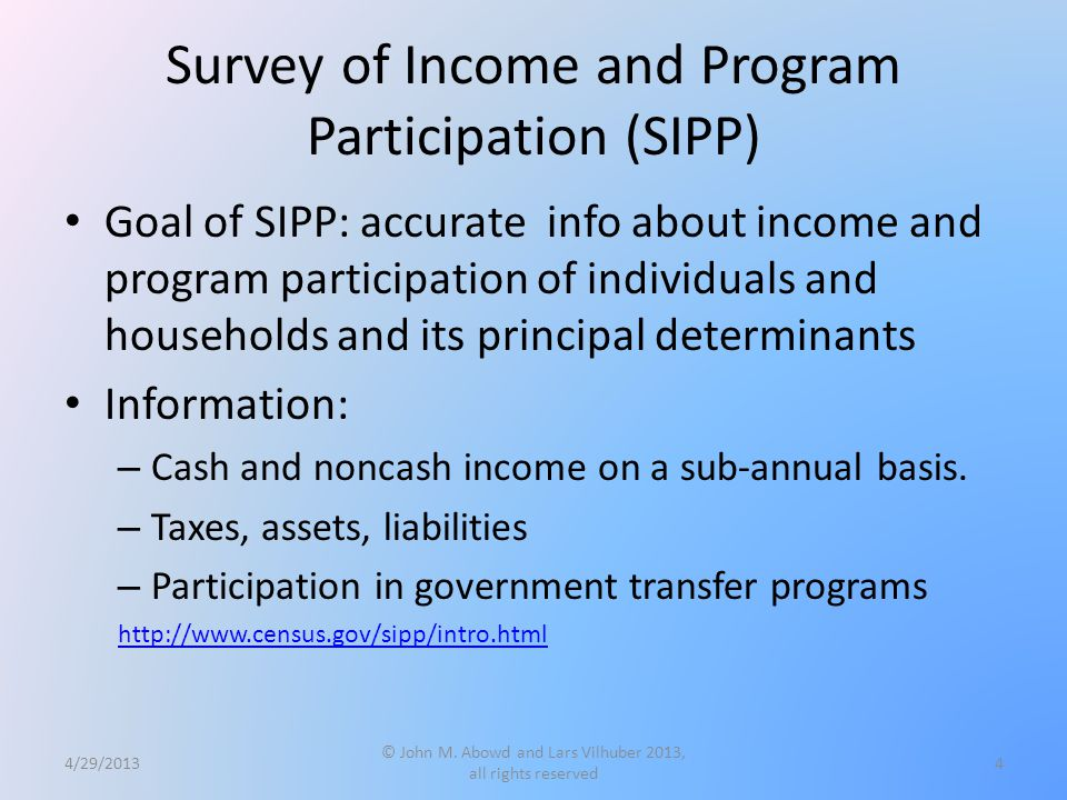 Survey of Income and Program Participation (SIPP) Goal of SIPP: accurate info about income and program participation of individuals and households and its principal determinants Information: – Cash and noncash income on a sub-annual basis.