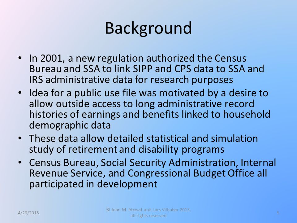 Background In 2001, a new regulation authorized the Census Bureau and SSA to link SIPP and CPS data to SSA and IRS administrative data for research pu