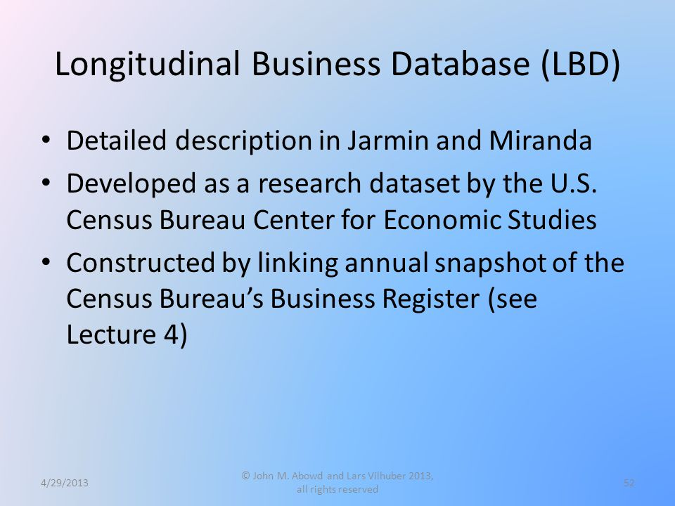 Longitudinal Business Database (LBD) Detailed description in Jarmin and Miranda Developed as a research dataset by the U.S.