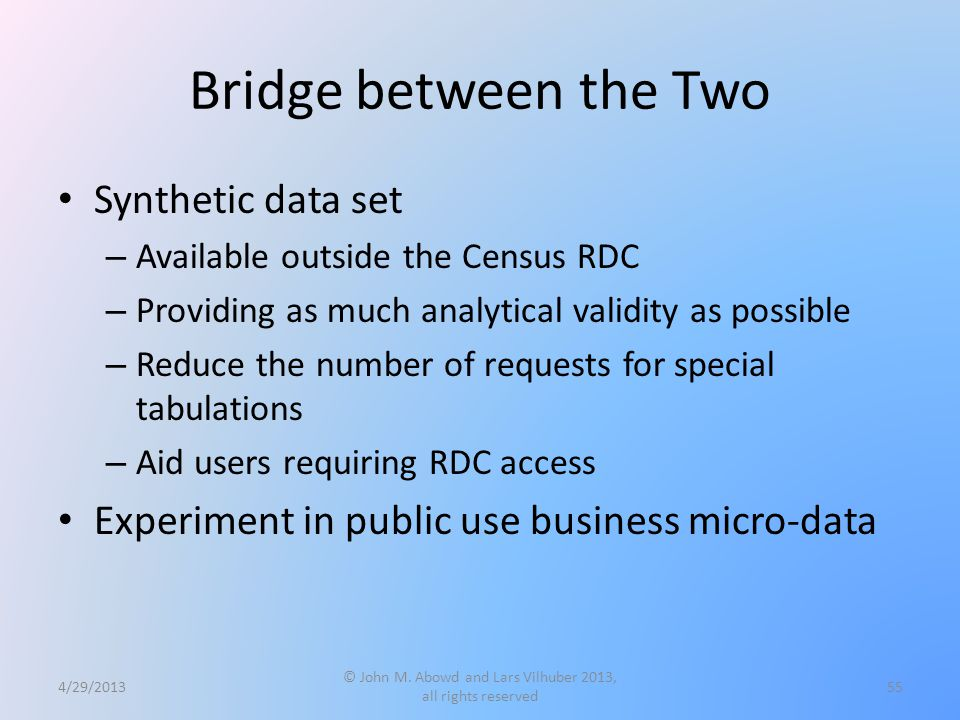 Bridge between the Two Synthetic data set – Available outside the Census RDC – Providing as much analytical validity as possible – Reduce the number of requests for special tabulations – Aid users requiring RDC access Experiment in public use business micro-data 4/29/2013 © John M.