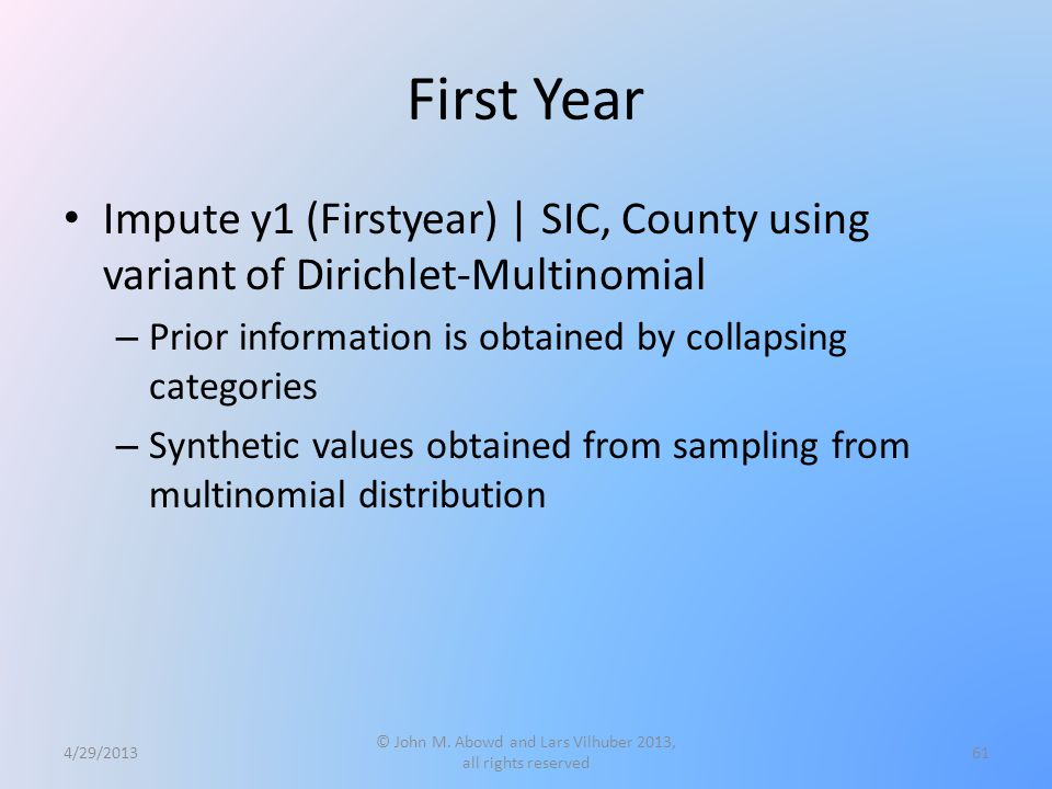 First Year Impute y1 (Firstyear) | SIC, County using variant of Dirichlet-Multinomial – Prior information is obtained by collapsing categories – Synthetic values obtained from sampling from multinomial distribution 4/29/2013 © John M.