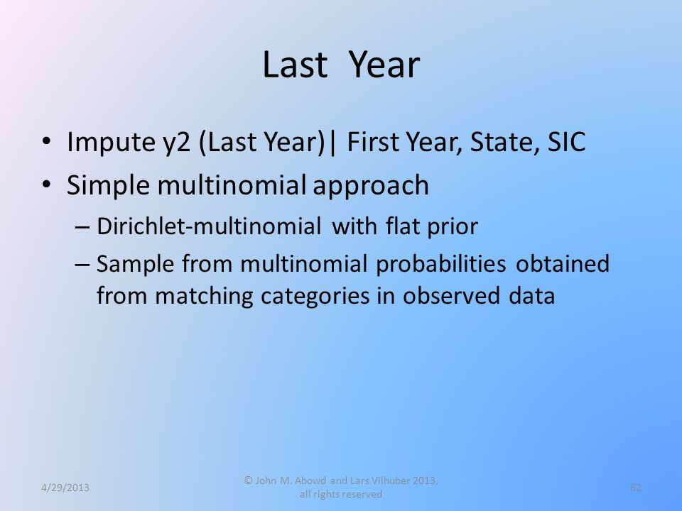 Last Year Impute y2 (Last Year)| First Year, State, SIC Simple multinomial approach – Dirichlet-multinomial with flat prior – Sample from multinomial probabilities obtained from matching categories in observed data 4/29/2013 © John M.