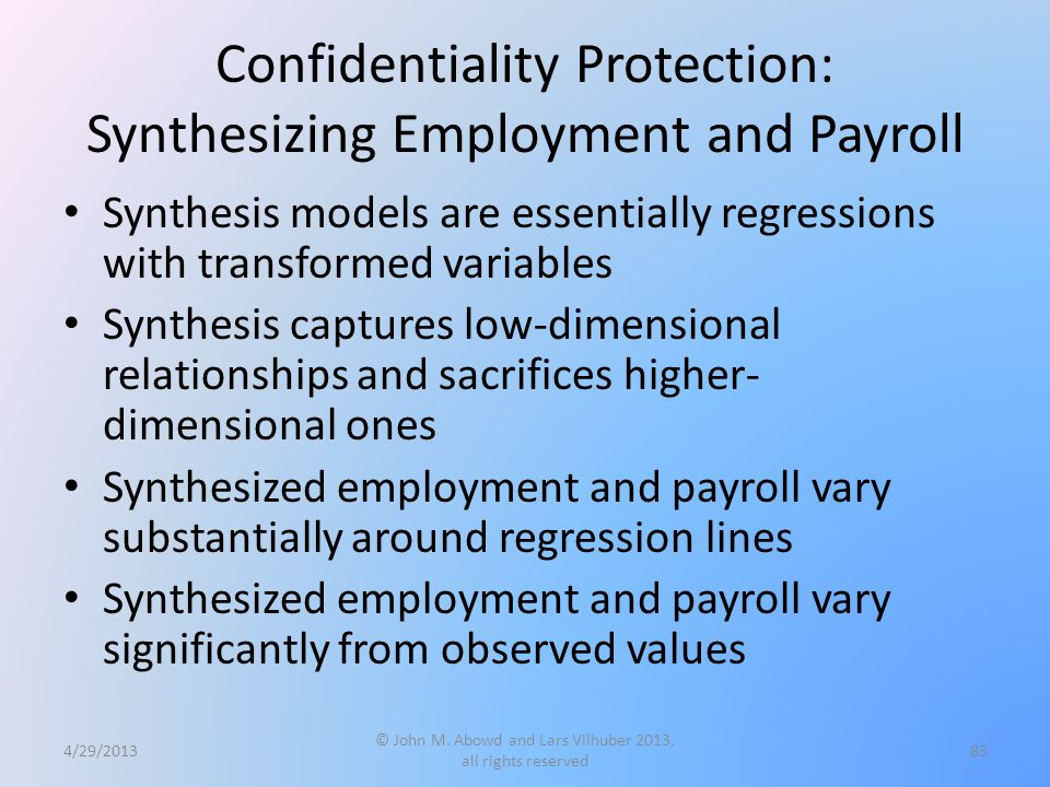 Confidentiality Protection: Synthesizing Employment and Payroll Synthesis models are essentially regressions with transformed variables Synthesis captures low-dimensional relationships and sacrifices higher- dimensional ones Synthesized employment and payroll vary substantially around regression lines Synthesized employment and payroll vary significantly from observed values 4/29/2013 © John M.