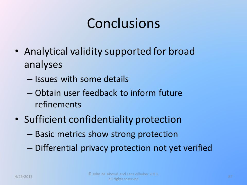 Conclusions Analytical validity supported for broad analyses – Issues with some details – Obtain user feedback to inform future refinements Sufficient confidentiality protection – Basic metrics show strong protection – Differential privacy protection not yet verified 4/29/2013 © John M.