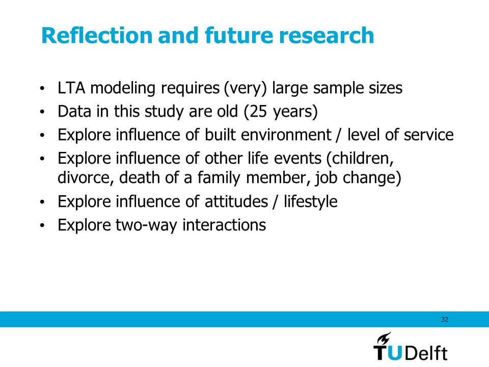 Reflection and future research LTA modeling requires (very) large sample sizes Data in this study are old (25 years) Explore influence of built environment / level of service Explore influence of other life events (children, divorce, death of a family member, job change) Explore influence of attitudes / lifestyle Explore two-way interactions 32