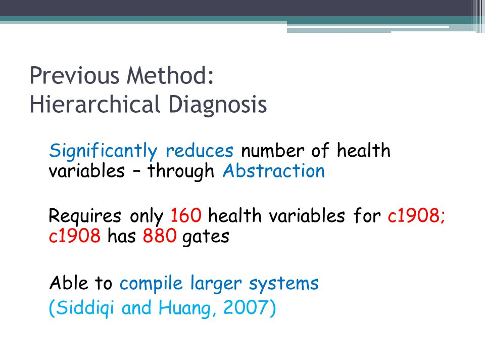 Previous Method: Hierarchical Diagnosis Significantly reduces number of health variables – through Abstraction Requires only 160 health variables for c1908; c1908 has 880 gates Able to compile larger systems (Siddiqi and Huang, 2007)