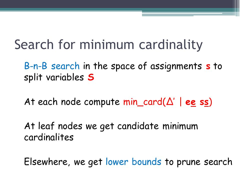 Search for minimum cardinality B-n-B search in the space of assignments s to split variables S At each node compute min_card(∆' | ee ss) At leaf nodes we get candidate minimum cardinalites Elsewhere, we get lower bounds to prune search