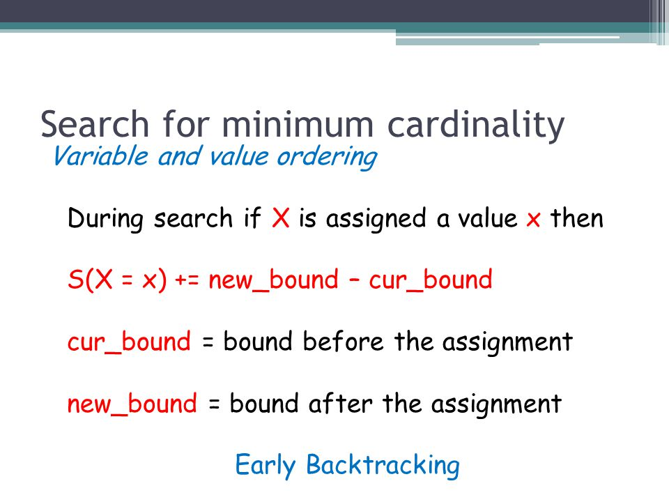 Search for minimum cardinality Variable and value ordering During search if X is assigned a value x then S(X = x) += new_bound – cur_bound cur_bound = bound before the assignment new_bound = bound after the assignment Early Backtracking