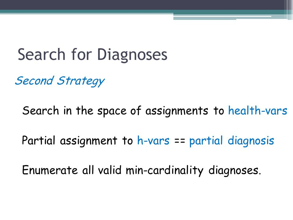 Search for Diagnoses Second Strategy Search in the space of assignments to health-vars Partial assignment to h-vars == partial diagnosis Enumerate all valid min-cardinality diagnoses.