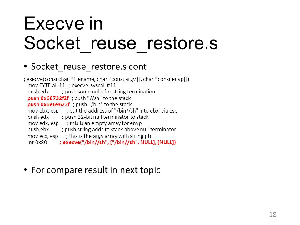 Execve in Socket_reuse_restore.s 18 Socket_reuse_restore.s cont ; execve(const char *filename, char *const argv [], char *const envp[]) mov BYTE al, 1