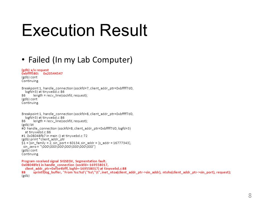Execution Result Failed (In my Lab Computer) (gdb) x/x request 0xbffff580: 0x20544547 (gdb) cont Continuing. Breakpoint 1, handle_connection (sockfd=7