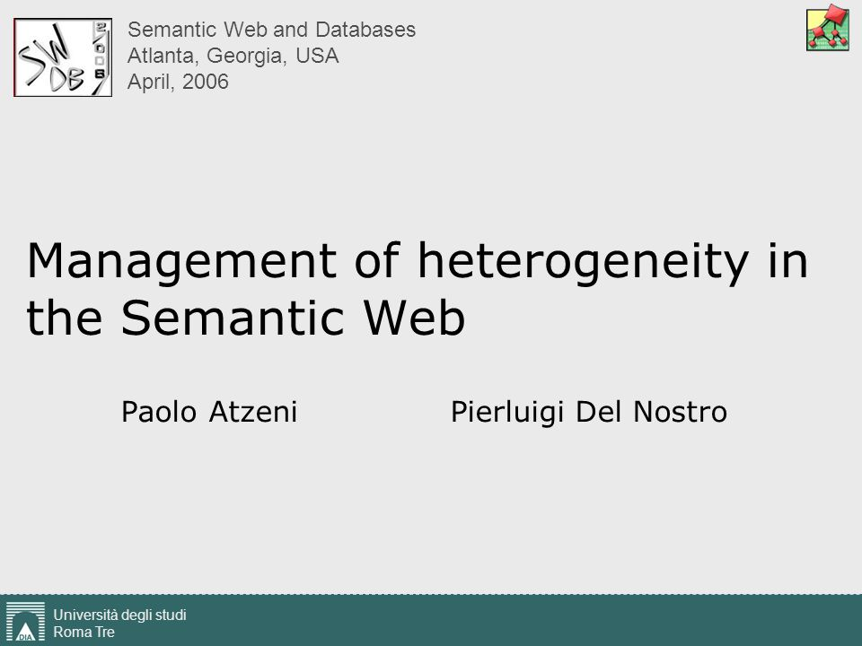 Management of heterogeneity in the Semantic Web Università degli studi Roma Tre Paolo Atzeni - Pierluigi Del Nostro 12 Constructs: a classification Lexical types Sets of printable values The domain Abstract types Entity type, set of objects in the world Class, set of objects in the system Aggregation a construction based on (subsets of) cartesian products Relationship in the E-R model Relation in the relational model Function Attribute in the E-R model Function in a functional data model Grouping Hierarchies A model can be defined in terms of the meta-constructs its constructs refer to E.g., the E-R model: Abstract (called Entity) Function from Abstract to Lexical (Attribute) Aggregation of abstracts (Relationship)