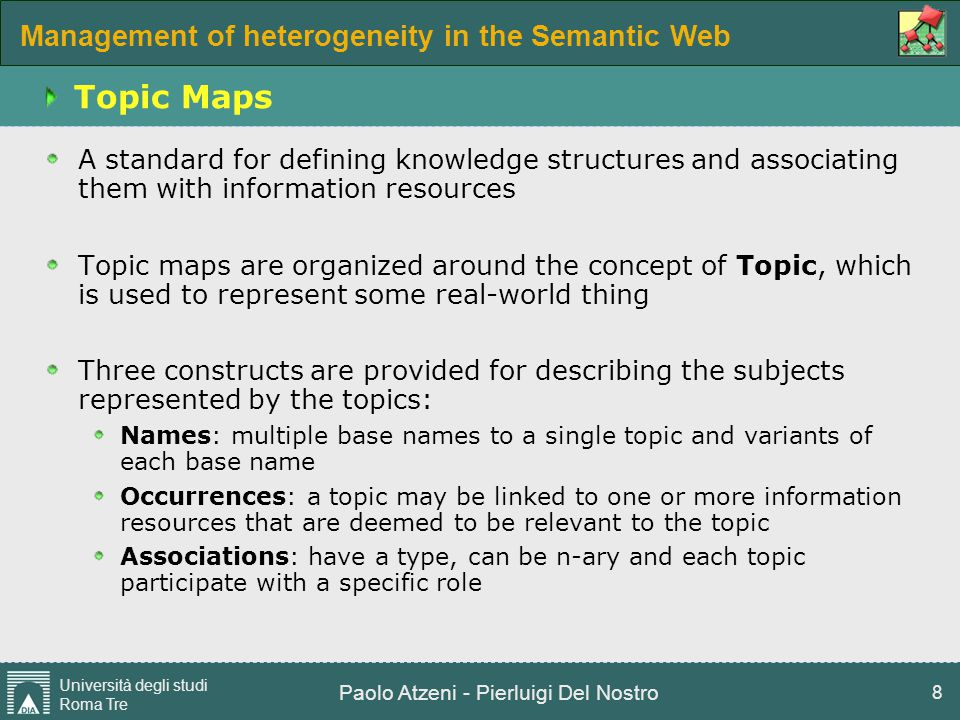 Management of heterogeneity in the Semantic Web Università degli studi Roma Tre Paolo Atzeni - Pierluigi Del Nostro 8 Topic Maps A standard for defini
