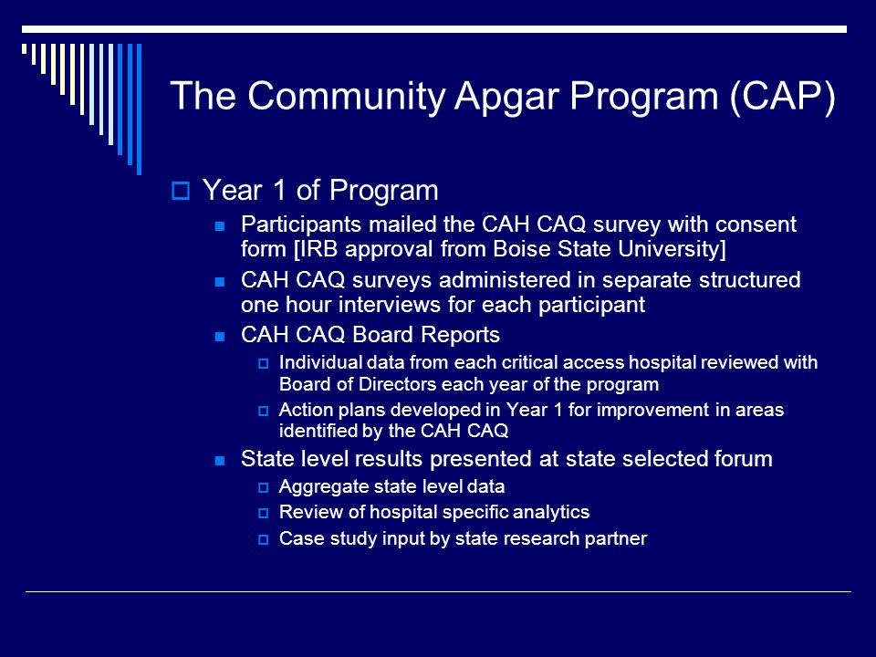 The Community Apgar Program (CAP)  Year 1 of Program Participants mailed the CAH CAQ survey with consent form [IRB approval from Boise State University] CAH CAQ surveys administered in separate structured one hour interviews for each participant CAH CAQ Board Reports  Individual data from each critical access hospital reviewed with Board of Directors each year of the program  Action plans developed in Year 1 for improvement in areas identified by the CAH CAQ State level results presented at state selected forum  Aggregate state level data  Review of hospital specific analytics  Case study input by state research partner
