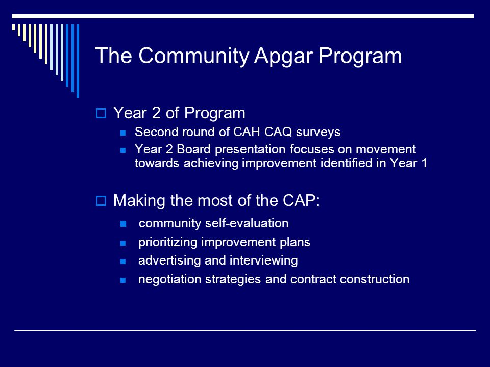 The Community Apgar Program  Year 2 of Program Second round of CAH CAQ surveys Year 2 Board presentation focuses on movement towards achieving improvement identified in Year 1  Making the most of the CAP: community self-evaluation prioritizing improvement plans advertising and interviewing negotiation strategies and contract construction