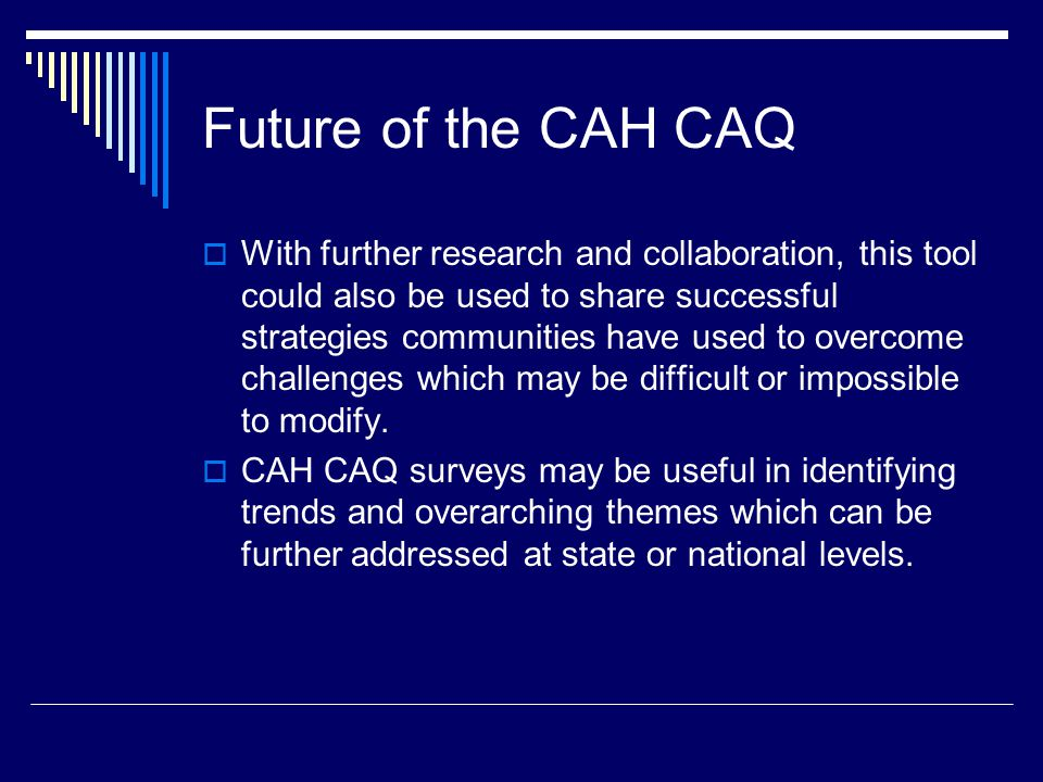 Future of the CAH CAQ  With further research and collaboration, this tool could also be used to share successful strategies communities have used to overcome challenges which may be difficult or impossible to modify.