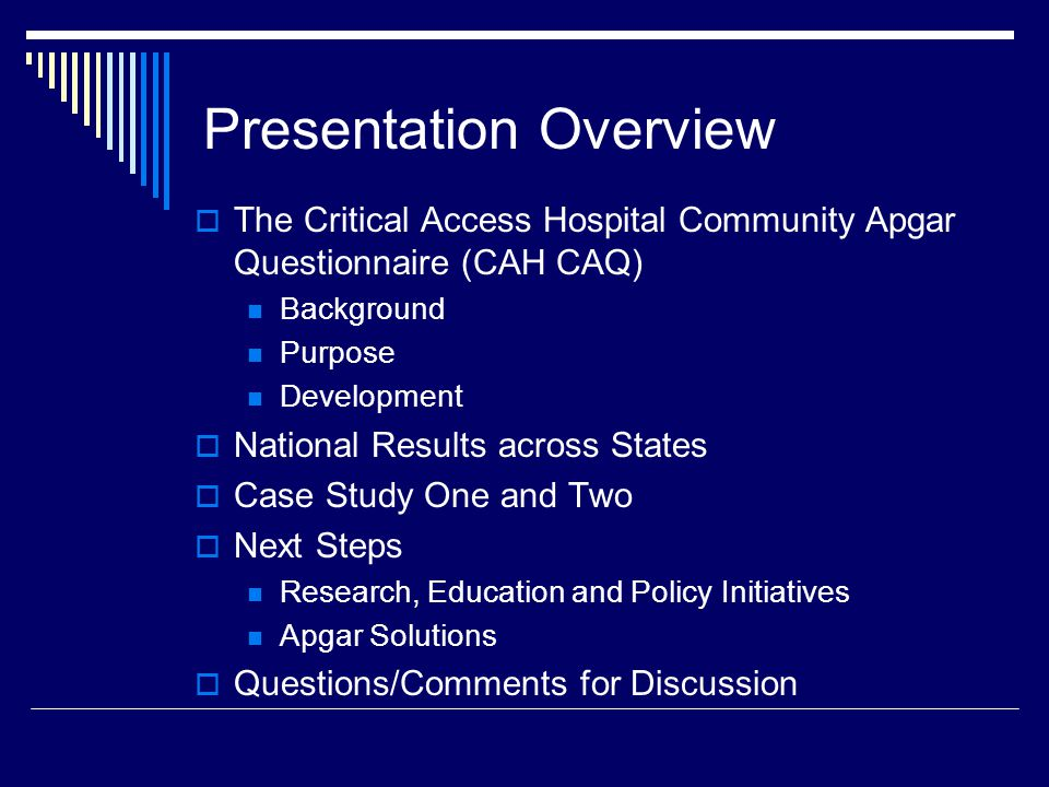 Presentation Overview  The Critical Access Hospital Community Apgar Questionnaire (CAH CAQ) Background Purpose Development  National Results across States  Case Study One and Two  Next Steps Research, Education and Policy Initiatives Apgar Solutions  Questions/Comments for Discussion