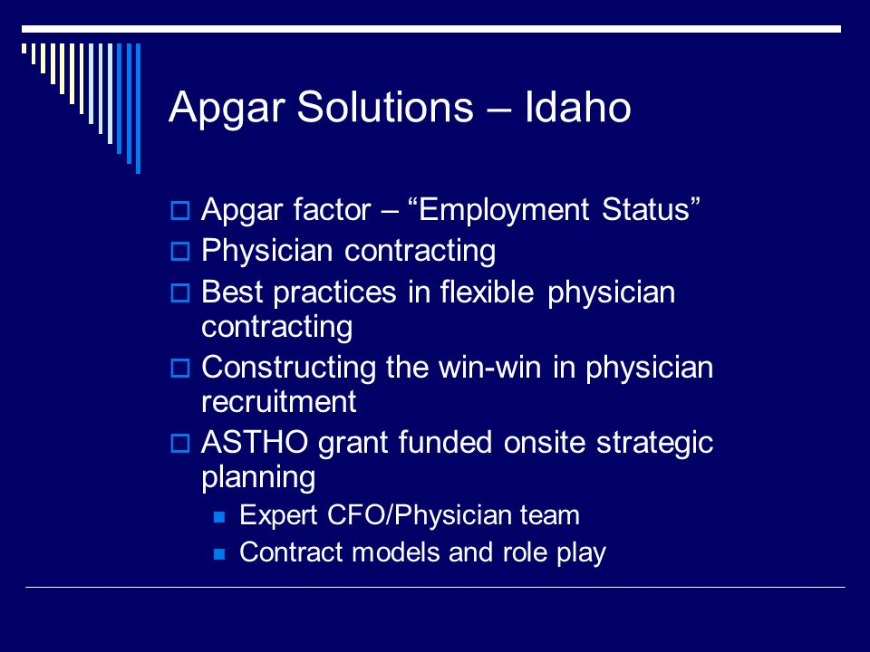 Apgar Solutions – Idaho  Apgar factor – Employment Status  Physician contracting  Best practices in flexible physician contracting  Constructing the win-win in physician recruitment  ASTHO grant funded onsite strategic planning Expert CFO/Physician team Contract models and role play