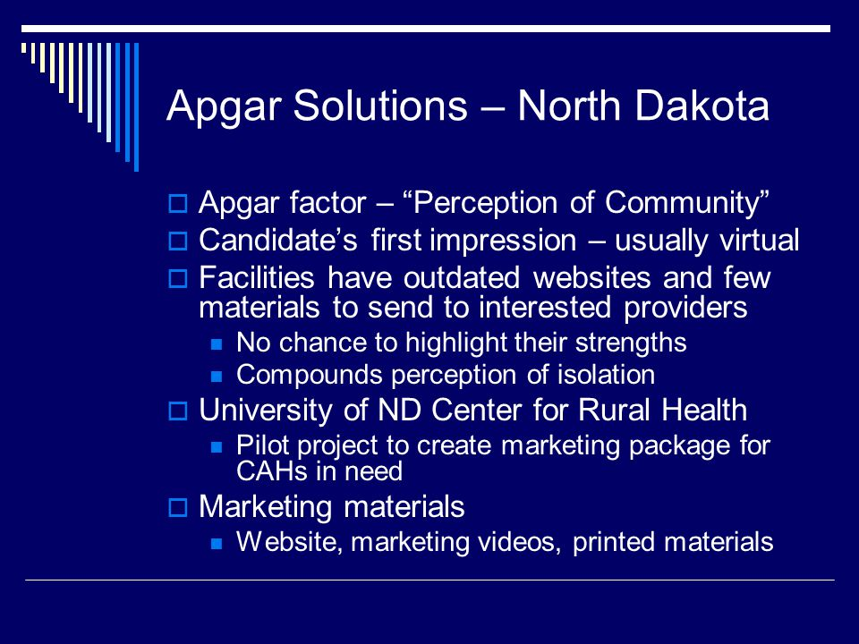 Apgar Solutions – North Dakota  Apgar factor – Perception of Community  Candidate's first impression – usually virtual  Facilities have outdated websites and few materials to send to interested providers No chance to highlight their strengths Compounds perception of isolation  University of ND Center for Rural Health Pilot project to create marketing package for CAHs in need  Marketing materials Website, marketing videos, printed materials