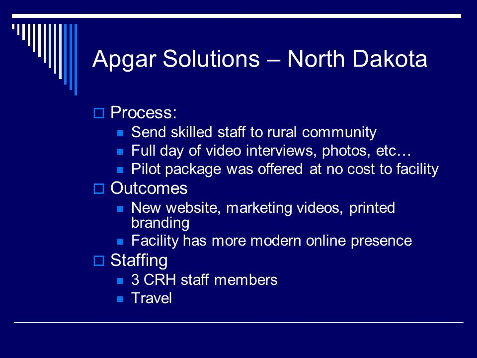 Apgar Solutions – North Dakota  Process: Send skilled staff to rural community Full day of video interviews, photos, etc… Pilot package was offered at no cost to facility  Outcomes New website, marketing videos, printed branding Facility has more modern online presence  Staffing 3 CRH staff members Travel