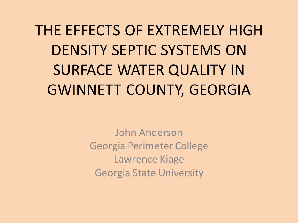 THE EFFECTS OF EXTREMELY HIGH DENSITY SEPTIC SYSTEMS ON SURFACE WATER QUALITY IN GWINNETT COUNTY, GEORGIA John Anderson Georgia Perimeter College Lawrence Kiage Georgia State University