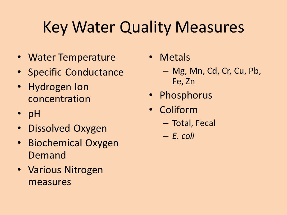 Key Water Quality Measures Water Temperature Specific Conductance Hydrogen Ion concentration pH Dissolved Oxygen Biochemical Oxygen Demand Various Nitrogen measures Metals – Mg, Mn, Cd, Cr, Cu, Pb, Fe, Zn Phosphorus Coliform – Total, Fecal – E.