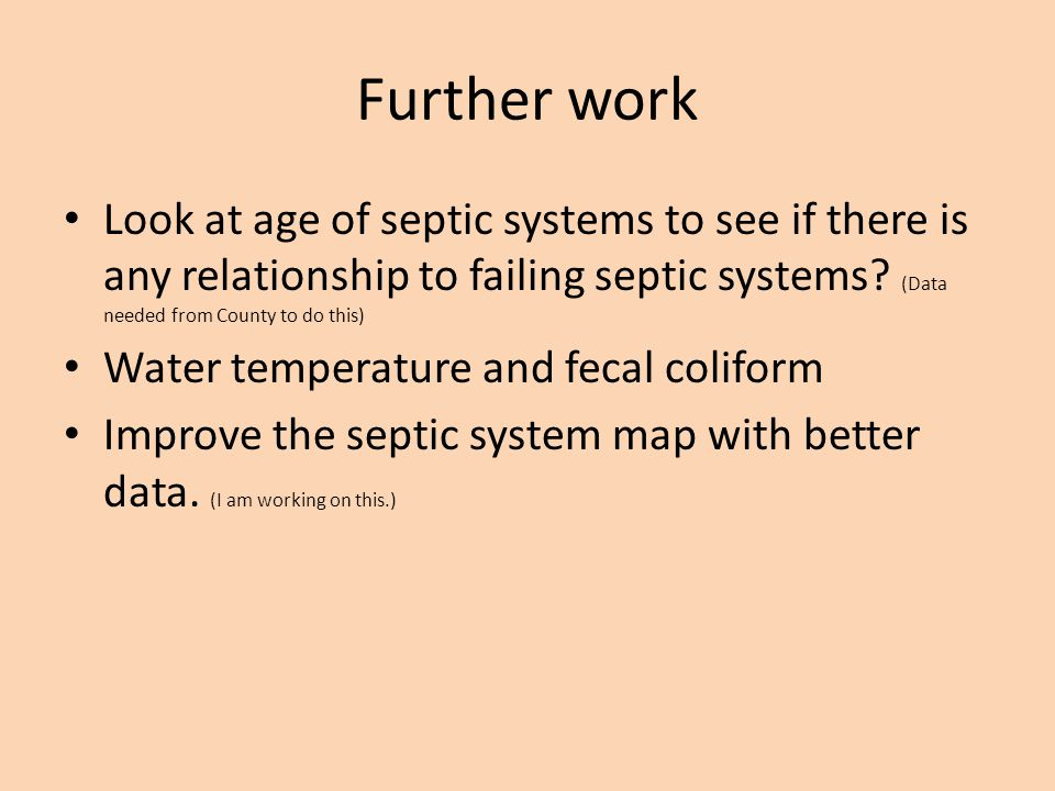 Further work Look at age of septic systems to see if there is any relationship to failing septic systems.