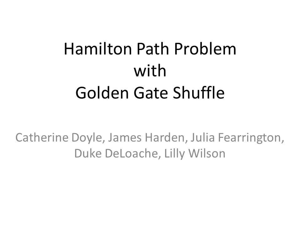 Hamilton Path Problem with Golden Gate Shuffle Catherine Doyle, James Harden, Julia Fearrington, Duke DeLoache, Lilly Wilson