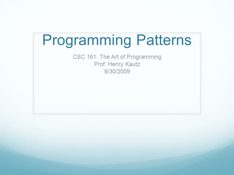 Programming Patterns CSC 161: The Art of Programming Prof. Henry Kautz 9/30/2009