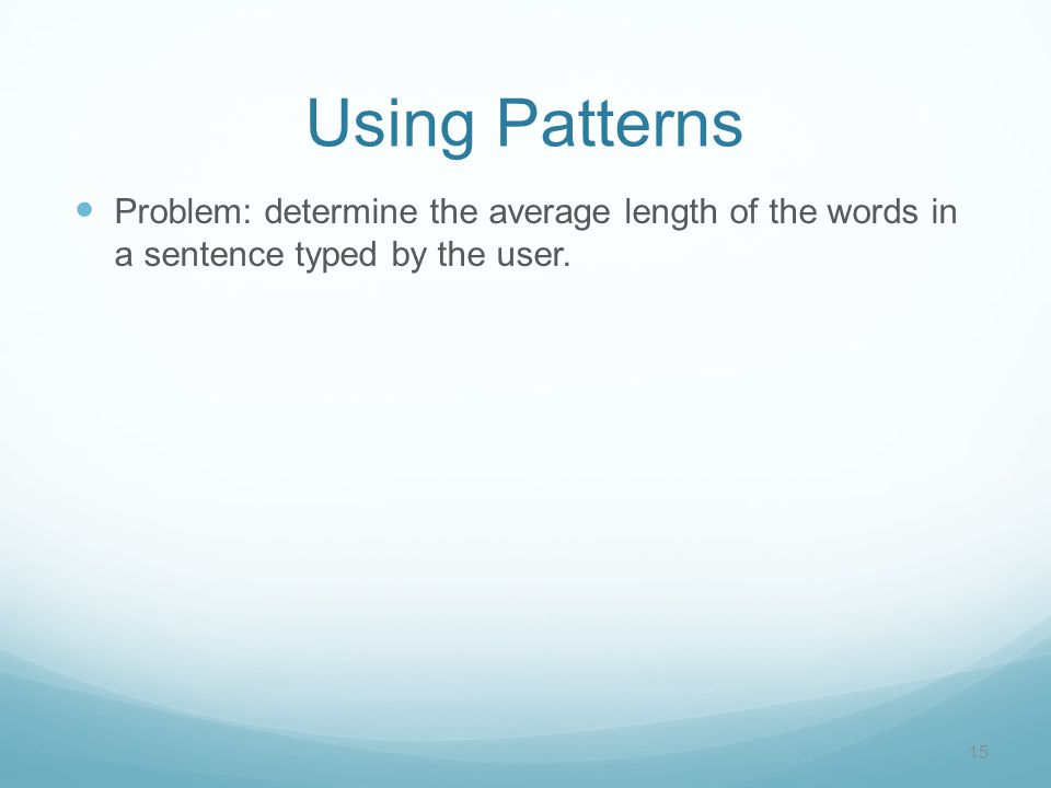 Using Patterns Problem: determine the average length of the words in a sentence typed by the user.