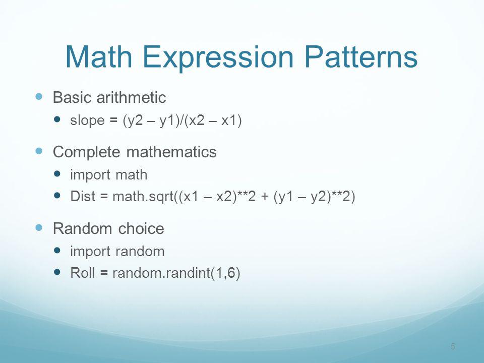 Math Expression Patterns Basic arithmetic slope = (y2 – y1)/(x2 – x1) Complete mathematics import math Dist = math.sqrt((x1 – x2)**2 + (y1 – y2)**2) Random choice import random Roll = random.randint(1,6) 5