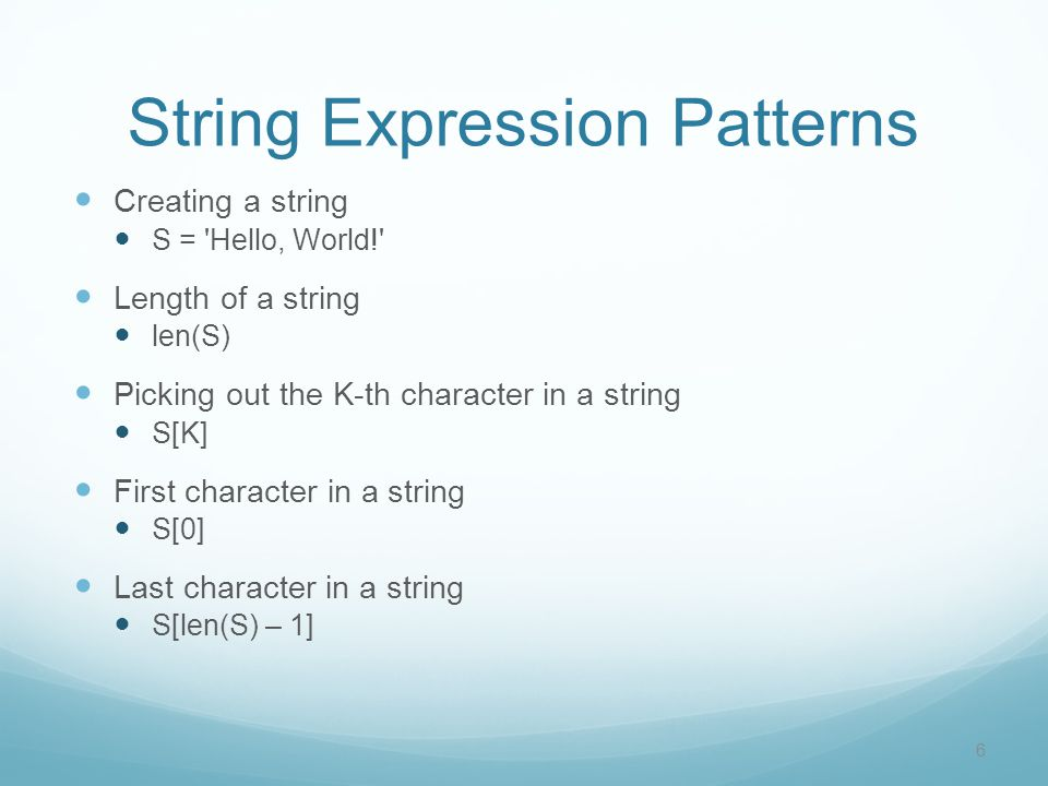 String Expression Patterns Creating a string S = 'Hello, World!' Length of a string len(S) Picking out the K-th character in a string S[K] First chara