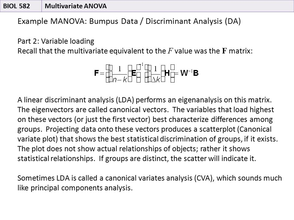 Example MANOVA: Bumpus Data / Discriminant Analysis (DA) Part 2: Variable loading Recall that the multivariate equivalent to the F value was the F matrix: A linear discriminant analysis (LDA) performs an eigenanalysis on this matrix.