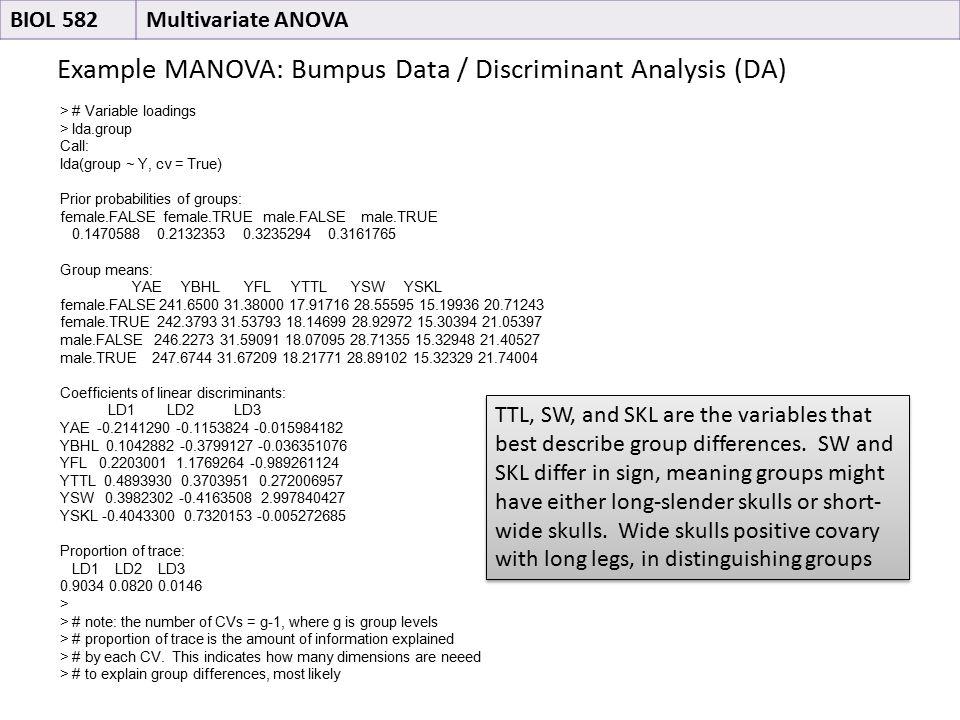 Example MANOVA: Bumpus Data / Discriminant Analysis (DA) BIOL 582Multivariate ANOVA > # Variable loadings > lda.group Call: lda(group ~ Y, cv = True) Prior probabilities of groups: female.FALSE female.TRUE male.FALSE male.TRUE 0.1470588 0.2132353 0.3235294 0.3161765 Group means: YAE YBHL YFL YTTL YSW YSKL female.FALSE 241.6500 31.38000 17.91716 28.55595 15.19936 20.71243 female.TRUE 242.3793 31.53793 18.14699 28.92972 15.30394 21.05397 male.FALSE 246.2273 31.59091 18.07095 28.71355 15.32948 21.40527 male.TRUE 247.6744 31.67209 18.21771 28.89102 15.32329 21.74004 Coefficients of linear discriminants: LD1 LD2 LD3 YAE -0.2141290 -0.1153824 -0.015984182 YBHL 0.1042882 -0.3799127 -0.036351076 YFL 0.2203001 1.1769264 -0.989261124 YTTL 0.4893930 0.3703951 0.272006957 YSW 0.3982302 -0.4163508 2.997840427 YSKL -0.4043300 0.7320153 -0.005272685 Proportion of trace: LD1 LD2 LD3 0.9034 0.0820 0.0146 > > # note: the number of CVs = g-1, where g is group levels > # proportion of trace is the amount of information explained > # by each CV.