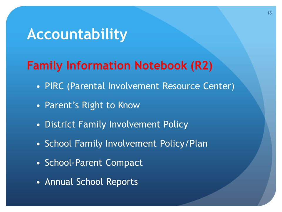 Accountability Family Information Notebook (R2) PIRC (Parental Involvement Resource Center) Parent's Right to Know District Family Involvement Policy School Family Involvement Policy/Plan School-Parent Compact Annual School Reports 18